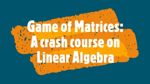 GAME OF MATRICES : A Crash course on Linear Algebra